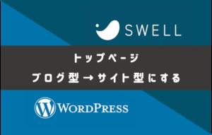 初心者用 SWELLサイト型トップページの作り方!WordPressブログ設定方法をどこよりもわかりやすく解説